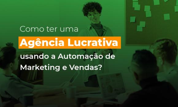 Como ter uma agência lucrativa usando a automação de marketing e vendas?