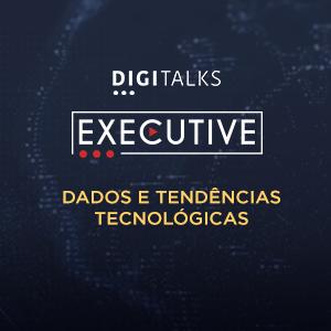 Digitalks Executive - Dados e tendências tecnológicas